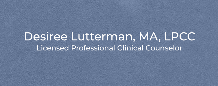 Desiree Lutterman, MA, LPCC Licensed Professional Clinical Counselor