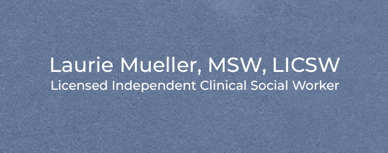 Laurie Mueller, MSW, LICSW Licensed Independent Clinical Social Worker