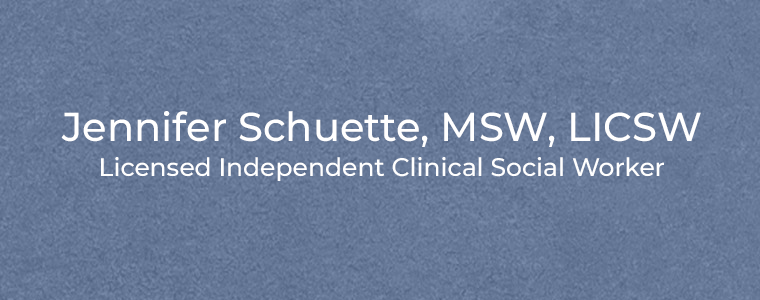 Jennifer Schuette, MSW, LICSW Licensed Independent Clinical Social Worker